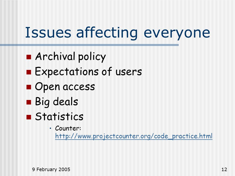 9 February 200512 Issues affecting everyone Archival policy Expectations of users Open access Big deals Statistics Counter: http://www.projectcounter.org/code_practice.html http://www.projectcounter.org/code_practice.html