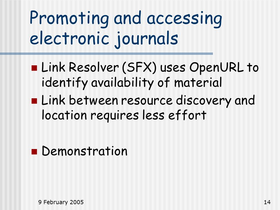 9 February 200514 Promoting and accessing electronic journals Link Resolver (SFX) uses OpenURL to identify availability of material Link between resource discovery and location requires less effort Demonstration