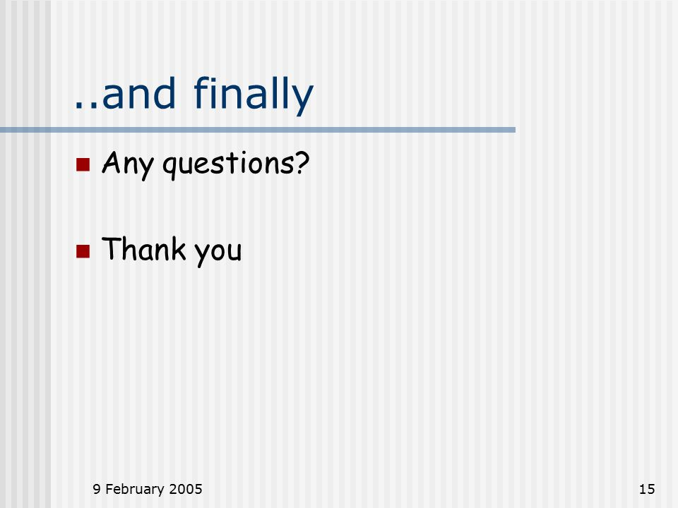 9 February 200515..and finally Any questions Thank you
