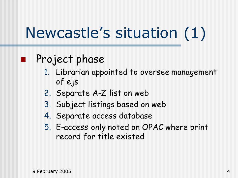 9 February 20054 Newcastle's situation (1) Project phase 1.Librarian appointed to oversee management of ejs 2.Separate A-Z list on web 3.Subject listings based on web 4.Separate access database 5.E-access only noted on OPAC where print record for title existed