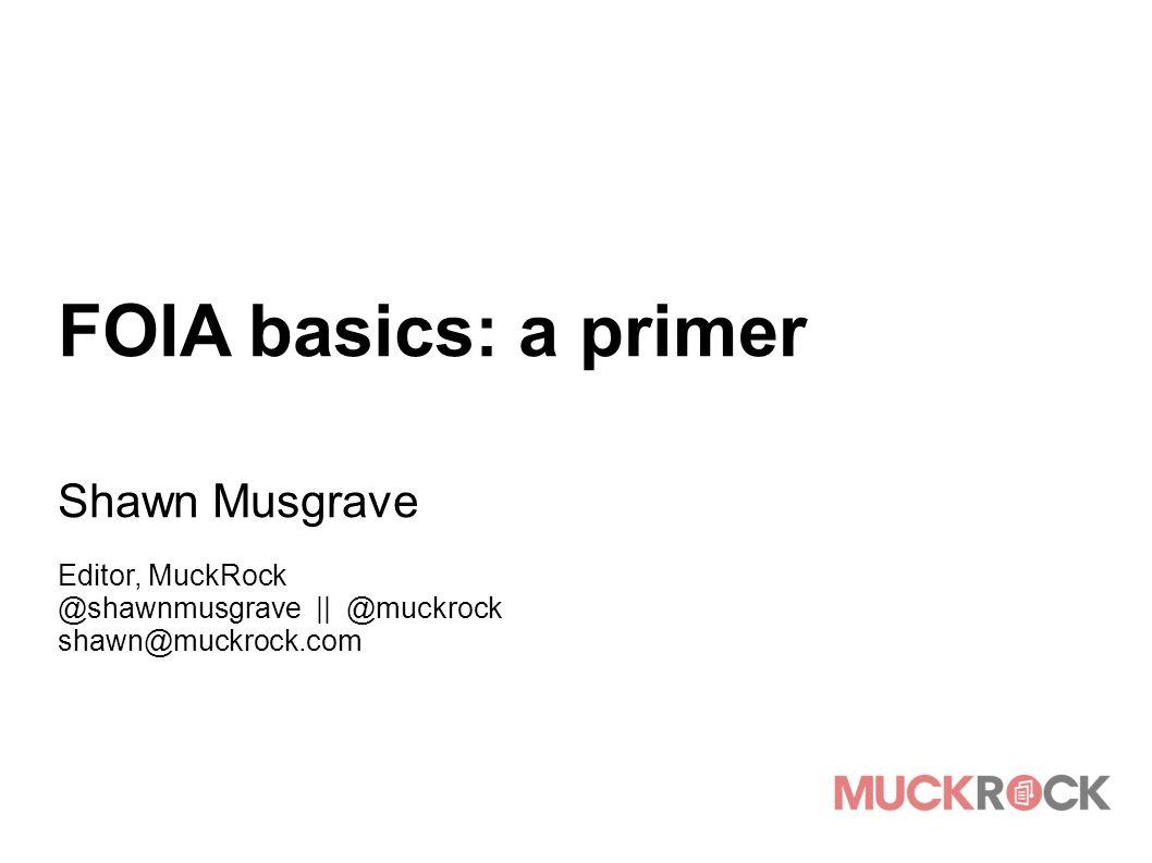 FOIA basics: a primer Shawn Musgrave Editor, MuckRock @shawnmusgrave || @muckrock shawn@muckrock.com
