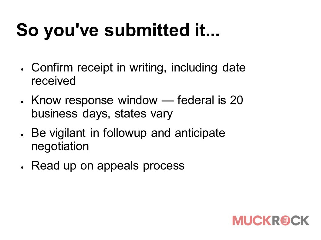 So you've submitted it...  Confirm receipt in writing, including date received  Know response window — federal is 20 business days, states vary  Be