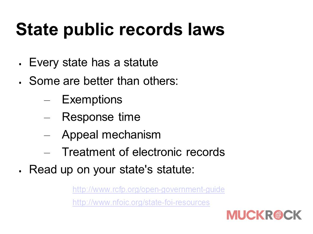 State public records laws  Every state has a statute  Some are better than others: – Exemptions – Response time – Appeal mechanism – Treatment of el