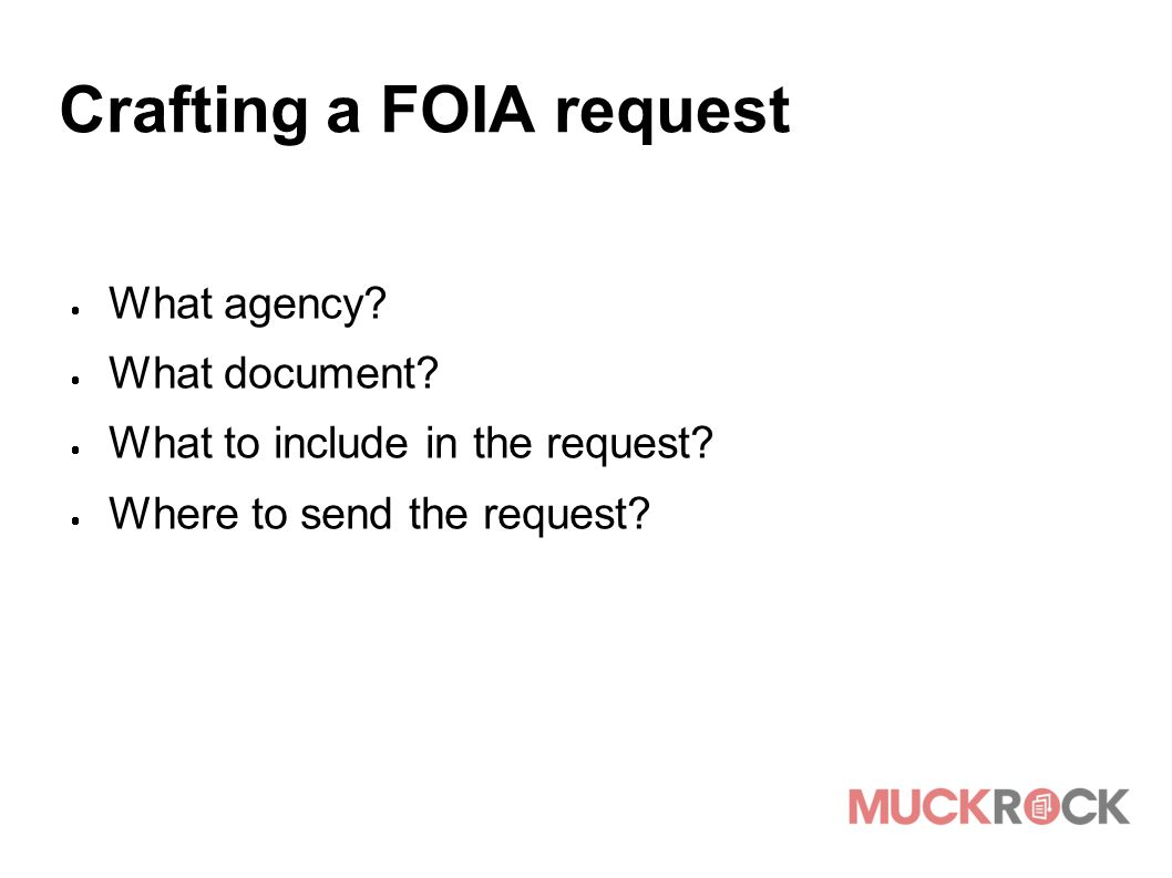 Crafting a FOIA request  What agency?  What document?  What to include in the request?  Where to send the request?