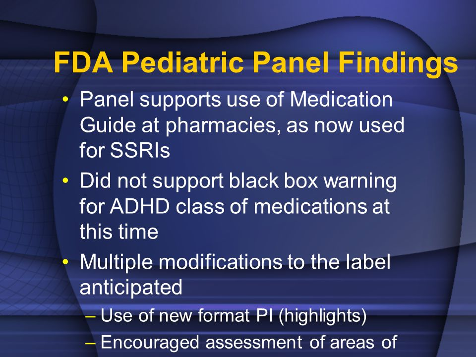 FDA Pediatric Panel Findings Panel supports use of Medication Guide at pharmacies, as now used for SSRIs Did not support black box warning for ADHD class of medications at this time Multiple modifications to the label anticipated –Use of new format PI (highlights) –Encouraged assessment of areas of common AEs prior to medication initiation –Modification to warn of symptoms of psychosis / mania Visual / tactile hallucinations Often temporary and resolve with de- challenge