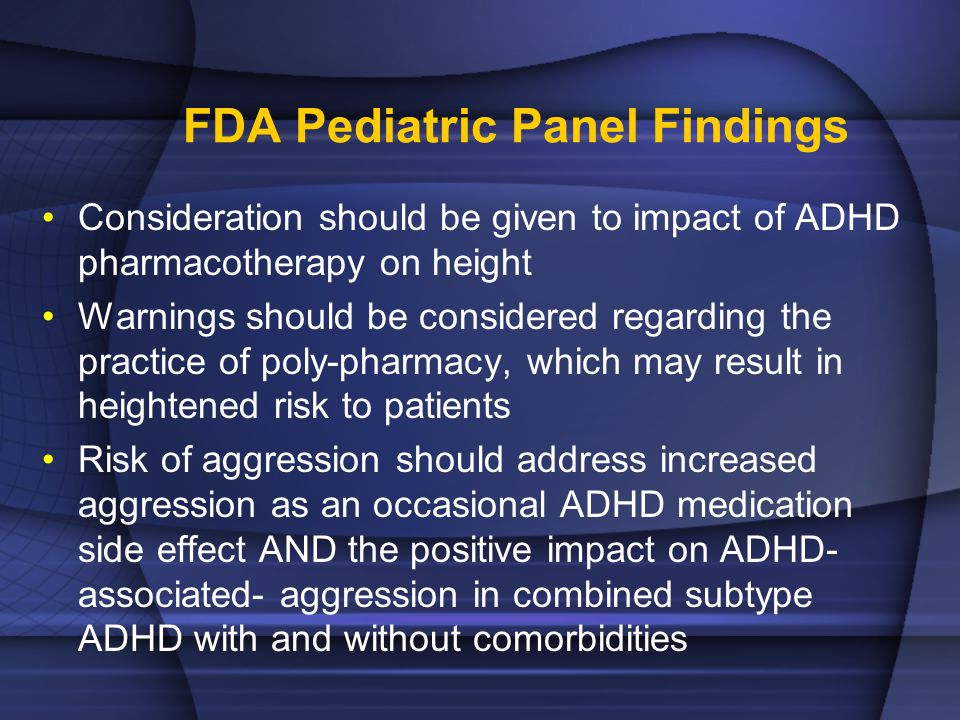 FDA Pediatric Panel Findings Consideration should be given to impact of ADHD pharmacotherapy on height Warnings should be considered regarding the practice of poly-pharmacy, which may result in heightened risk to patients Risk of aggression should address increased aggression as an occasional ADHD medication side effect AND the positive impact on ADHD- associated- aggression in combined subtype ADHD with and without comorbidities