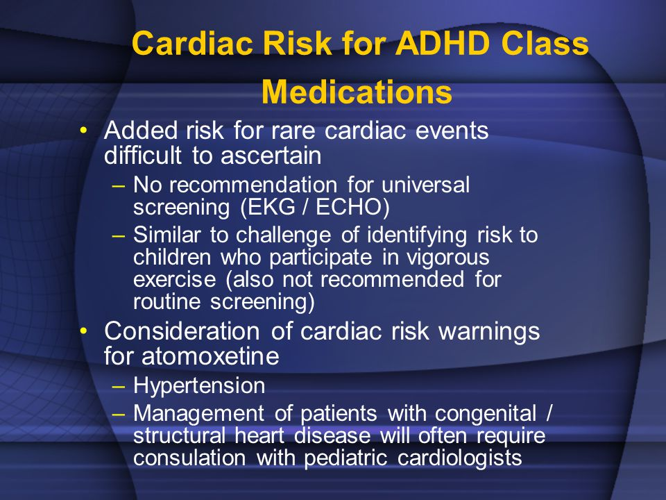 Cardiac Risk for ADHD Class Medications Added risk for rare cardiac events difficult to ascertain –No recommendation for universal screening (EKG / ECHO) –Similar to challenge of identifying risk to children who participate in vigorous exercise (also not recommended for routine screening) Consideration of cardiac risk warnings for atomoxetine –Hypertension –Management of patients with congenital / structural heart disease will often require consulation with pediatric cardiologists