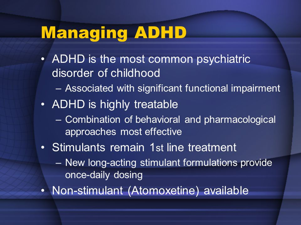 Managing ADHD ADHD is the most common psychiatric disorder of childhood –Associated with significant functional impairment ADHD is highly treatable –Combination of behavioral and pharmacological approaches most effective Stimulants remain 1 st line treatment –New long-acting stimulant formulations provide once-daily dosing Non-stimulant (Atomoxetine) available