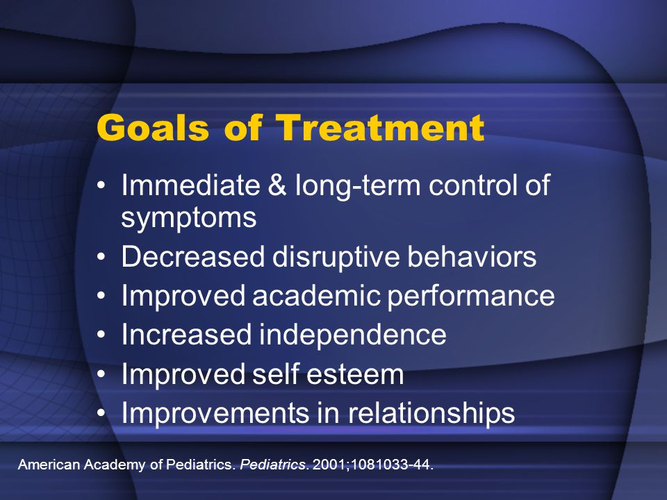 Goals of Treatment Immediate & long-term control of symptoms Decreased disruptive behaviors Improved academic performance Increased independence Improved self esteem Improvements in relationships American Academy of Pediatrics.