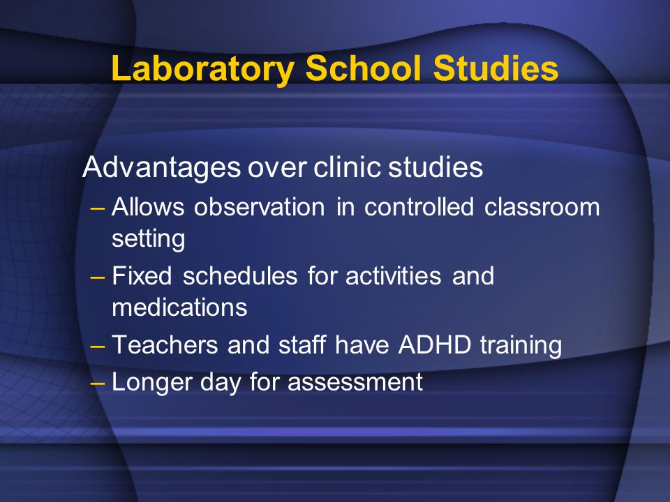 Laboratory School Studies Advantages over clinic studies –Allows observation in controlled classroom setting –Fixed schedules for activities and medications –Teachers and staff have ADHD training –Longer day for assessment
