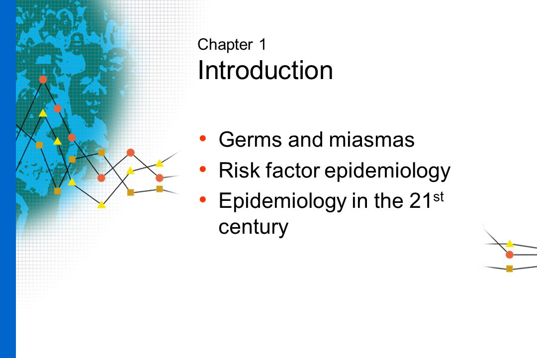 Chapter 1 Introduction Germs and miasmas Risk factor epidemiology Epidemiology in the 21 st century