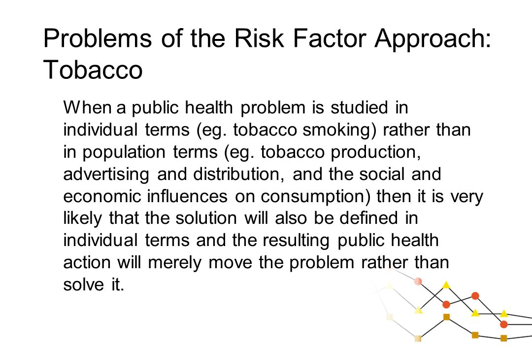 Problems of the Risk Factor Approach: Tobacco When a public health problem is studied in individual terms (eg. tobacco smoking) rather than in populat