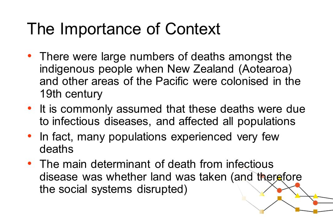 The Importance of Context There were large numbers of deaths amongst the indigenous people when New Zealand (Aotearoa) and other areas of the Pacific