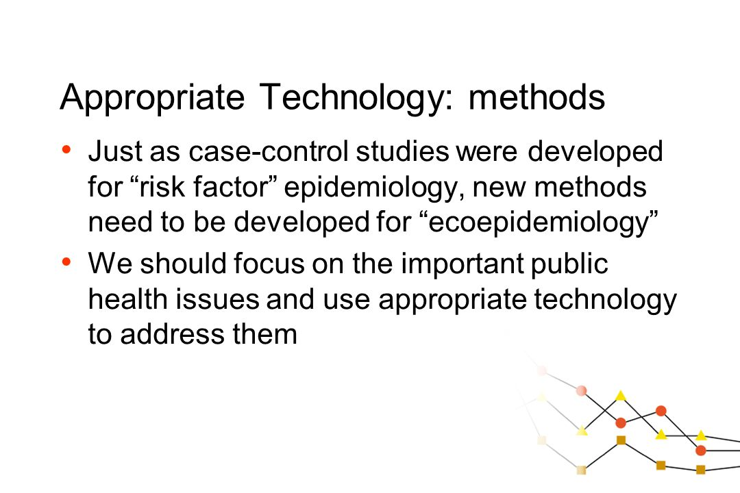 "Appropriate Technology: methods Just as case-control studies were developed for ""risk factor"" epidemiology, new methods need to be developed for ""ecoe"
