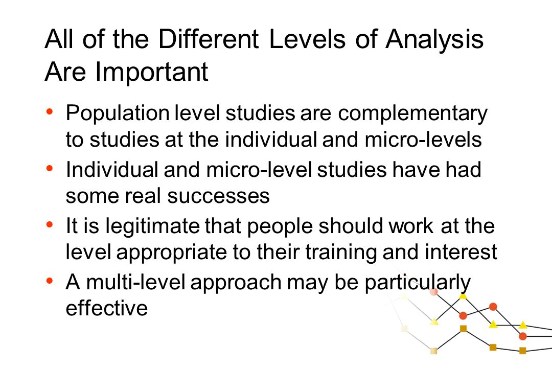 All of the Different Levels of Analysis Are Important Population level studies are complementary to studies at the individual and micro-levels Individ
