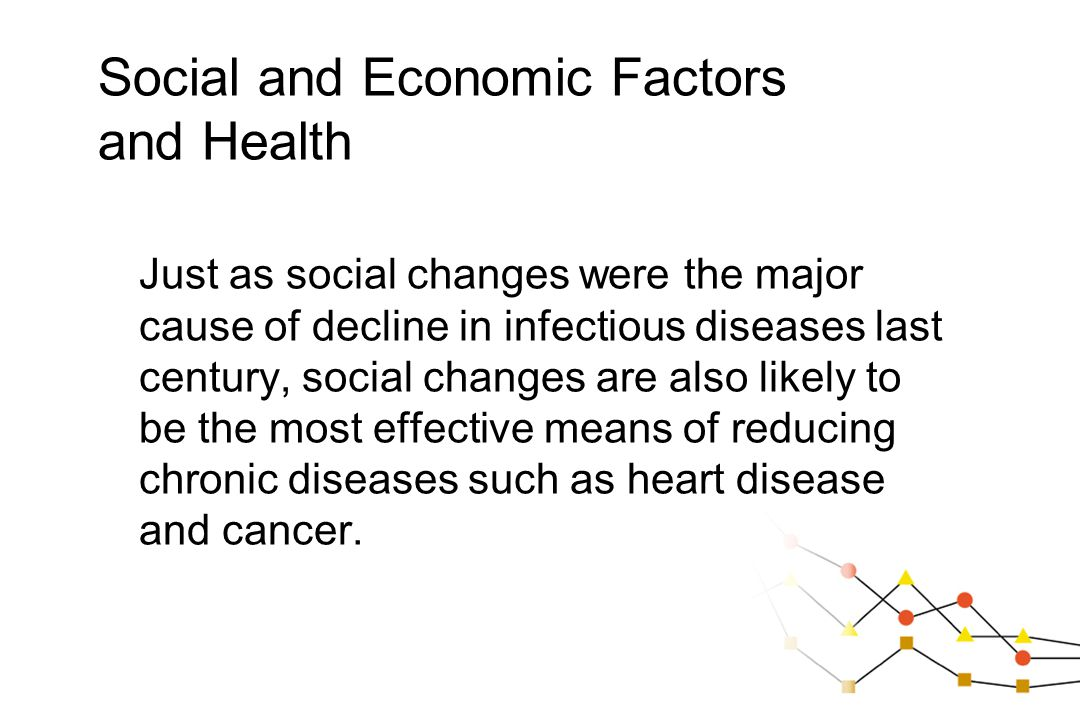 Social and Economic Factors and Health Just as social changes were the major cause of decline in infectious diseases last century, social changes are