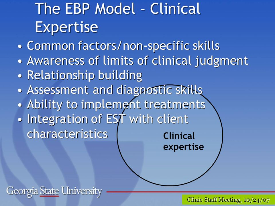 Clinic Staff Meeting, 10/24/07 The EBP Model – Clinical Expertise Clinical expertise Common factors/non-specific skills Awareness of limits of clinical judgment Relationship building Assessment and diagnostic skills Ability to implement treatments Integration of EST with client characteristics Common factors/non-specific skills Awareness of limits of clinical judgment Relationship building Assessment and diagnostic skills Ability to implement treatments Integration of EST with client characteristics