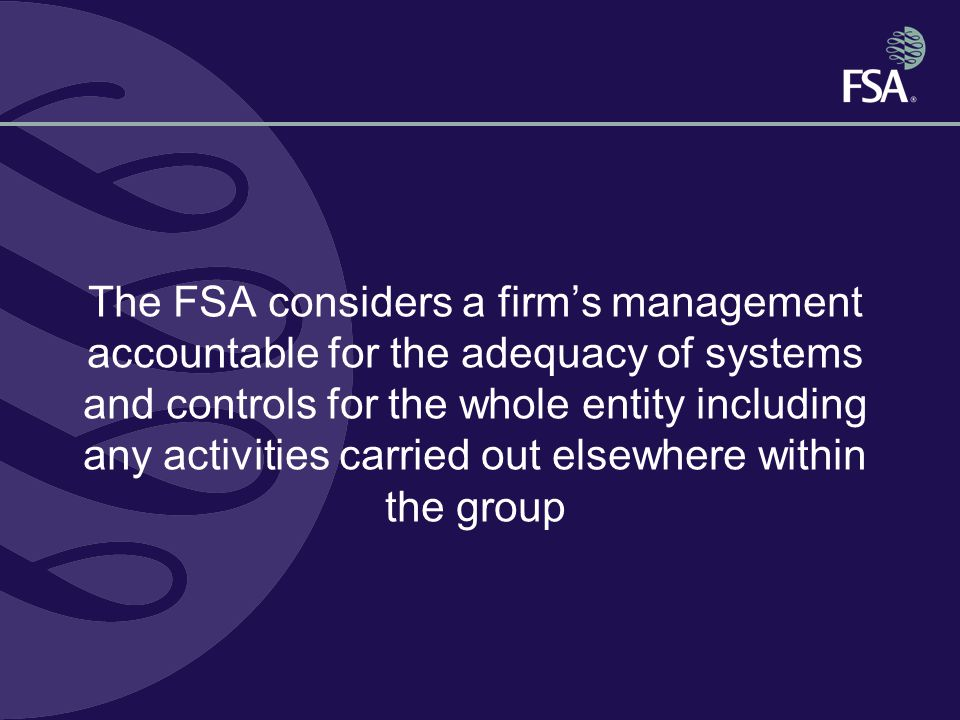 The FSA considers a firm's management accountable for the adequacy of systems and controls for the whole entity including any activities carried out elsewhere within the group