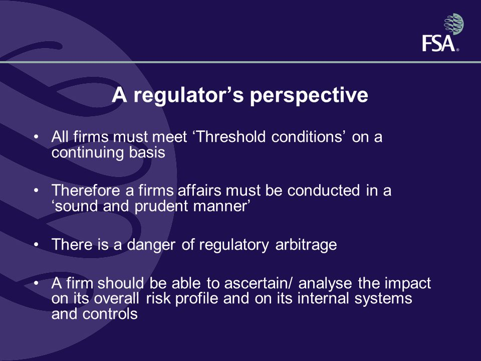 A regulator's perspective All firms must meet 'Threshold conditions' on a continuing basis Therefore a firms affairs must be conducted in a 'sound and prudent manner' There is a danger of regulatory arbitrage A firm should be able to ascertain/ analyse the impact on its overall risk profile and on its internal systems and controls