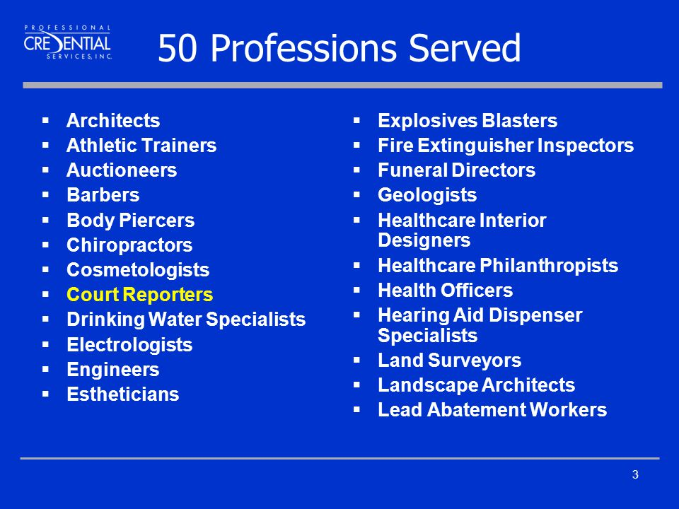 3 50 Professions Served  Architects  Athletic Trainers  Auctioneers  Barbers  Body Piercers  Chiropractors  Cosmetologists  Court Reporters  Drinking Water Specialists  Electrologists  Engineers  Estheticians  Explosives Blasters  Fire Extinguisher Inspectors  Funeral Directors  Geologists  Healthcare Interior Designers  Healthcare Philanthropists  Health Officers  Hearing Aid Dispenser Specialists  Land Surveyors  Landscape Architects  Lead Abatement Workers