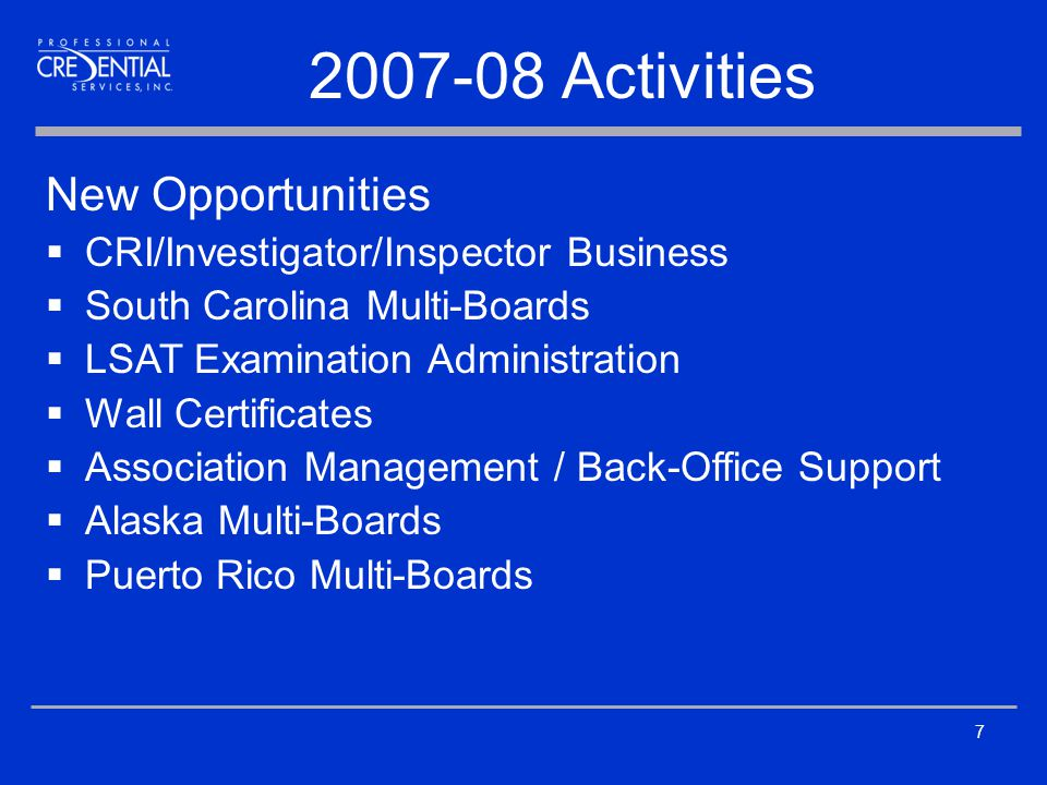 7 2007-08 Activities New Opportunities  CRI/Investigator/Inspector Business  South Carolina Multi-Boards  LSAT Examination Administration  Wall Certificates  Association Management / Back-Office Support  Alaska Multi-Boards  Puerto Rico Multi-Boards