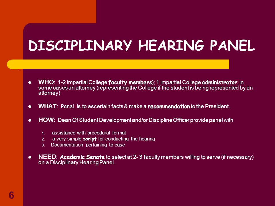 6 DISCIPLINARY HEARING PANEL WHO : 1-2 impartial College faculty members ); 1 impartial College administrator ; in some cases an attorney (representing the College if the student is being represented by an attorney) WHAT : Panel is to ascertain facts & make a recommendation to the President.
