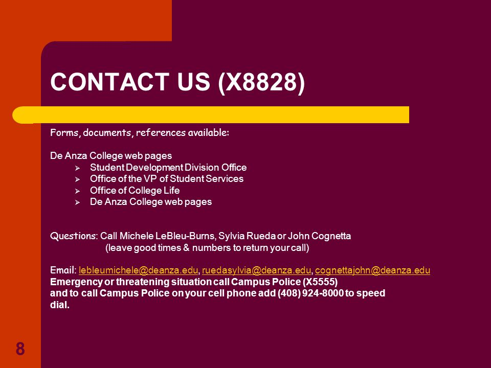 8 CONTACT US (X8828) Forms, documents, references available: De Anza College web pages  Student Development Division Office  Office of the VP of Student Services  Office of College Life  De Anza College web pages Questions : Call Michele LeBleu-Burns, Sylvia Rueda or John Cognetta (leave good times & numbers to return your call) Email : lebleumichele@deanza.edu, ruedasylvia@deanza.edu, cognettajohn@deanza.edulebleumichele@deanza.eduruedasylvia@deanza.educognettajohn@deanza.edu Emergency or threatening situation call Campus Police (X5555) and to call Campus Police on your cell phone add (408) 924-8000 to speed dial.