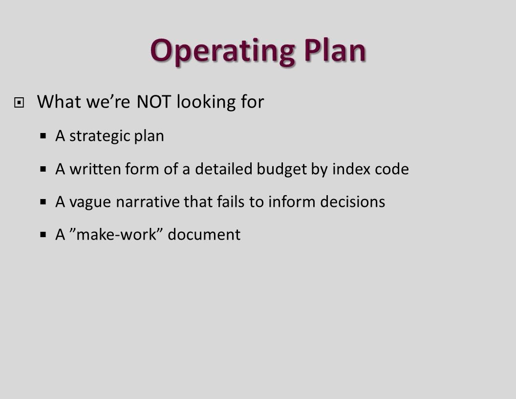  What we're NOT looking for  A strategic plan  A written form of a detailed budget by index code  A vague narrative that fails to inform decisions  A make-work document