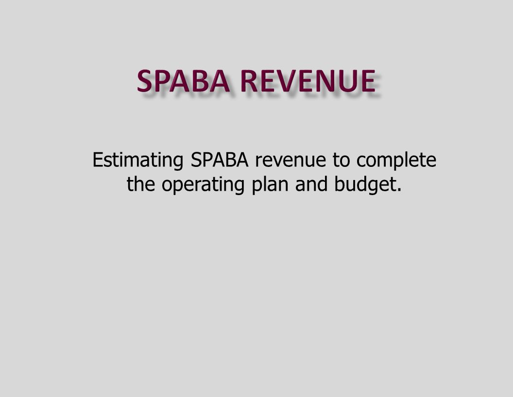 Estimating SPABA revenue to complete the operating plan and budget.