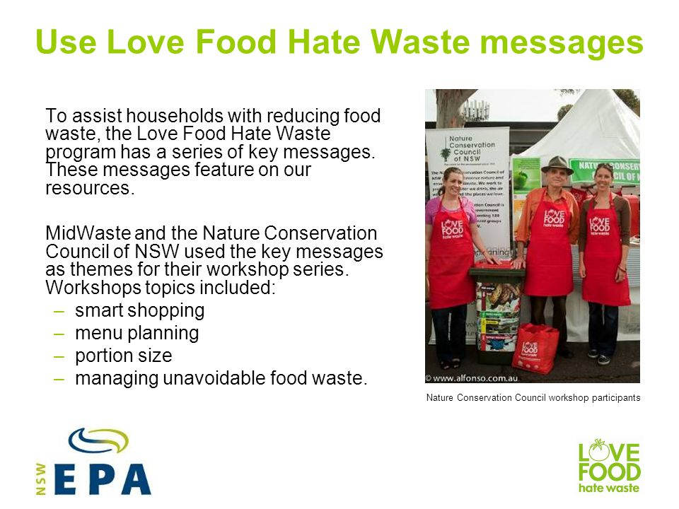 Use Love Food Hate Waste messages To assist households with reducing food waste, the Love Food Hate Waste program has a series of key messages.