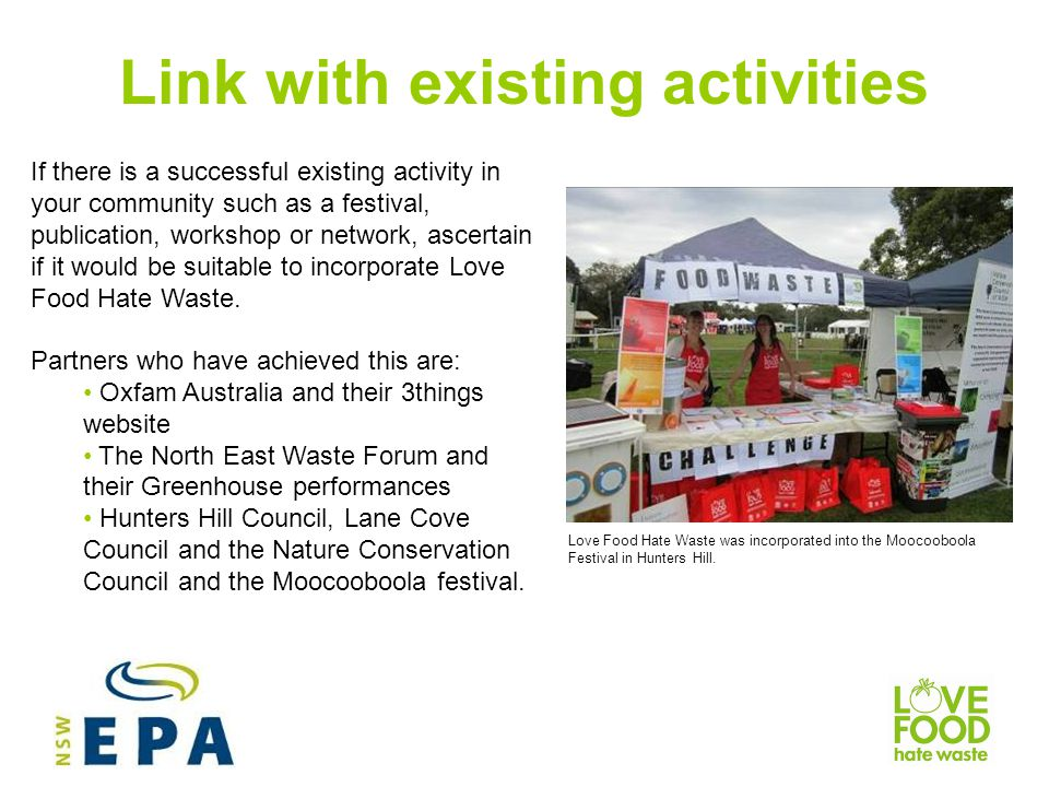 Link with existing activities If there is a successful existing activity in your community such as a festival, publication, workshop or network, ascertain if it would be suitable to incorporate Love Food Hate Waste.