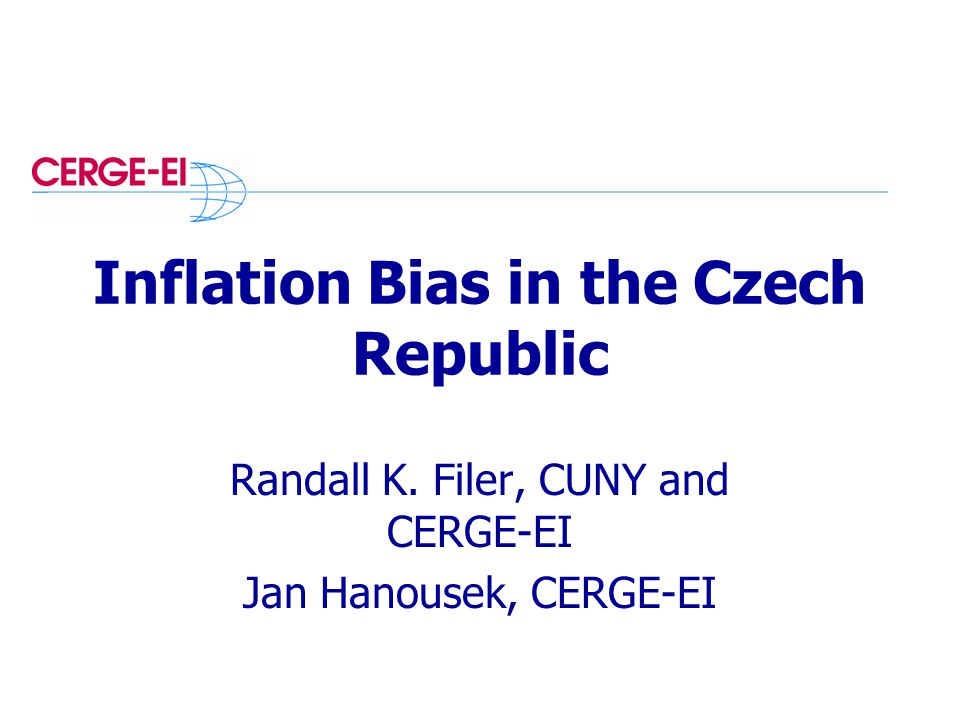 Inflation Bias in the Czech Republic Randall K. Filer, CUNY and CERGE-EI Jan Hanousek, CERGE-EI