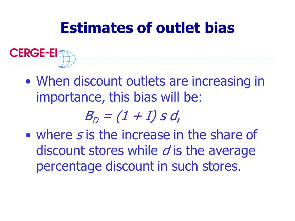 Estimates of outlet bias When discount outlets are increasing in importance, this bias will be: B D = (1 + I) s d, where s is the increase in the share of discount stores while d is the average percentage discount in such stores.