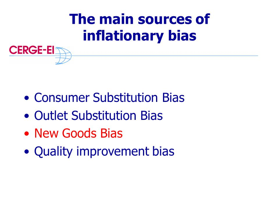 The main sources of inflationary bias Consumer Substitution Bias Outlet Substitution Bias New Goods Bias Quality improvement bias