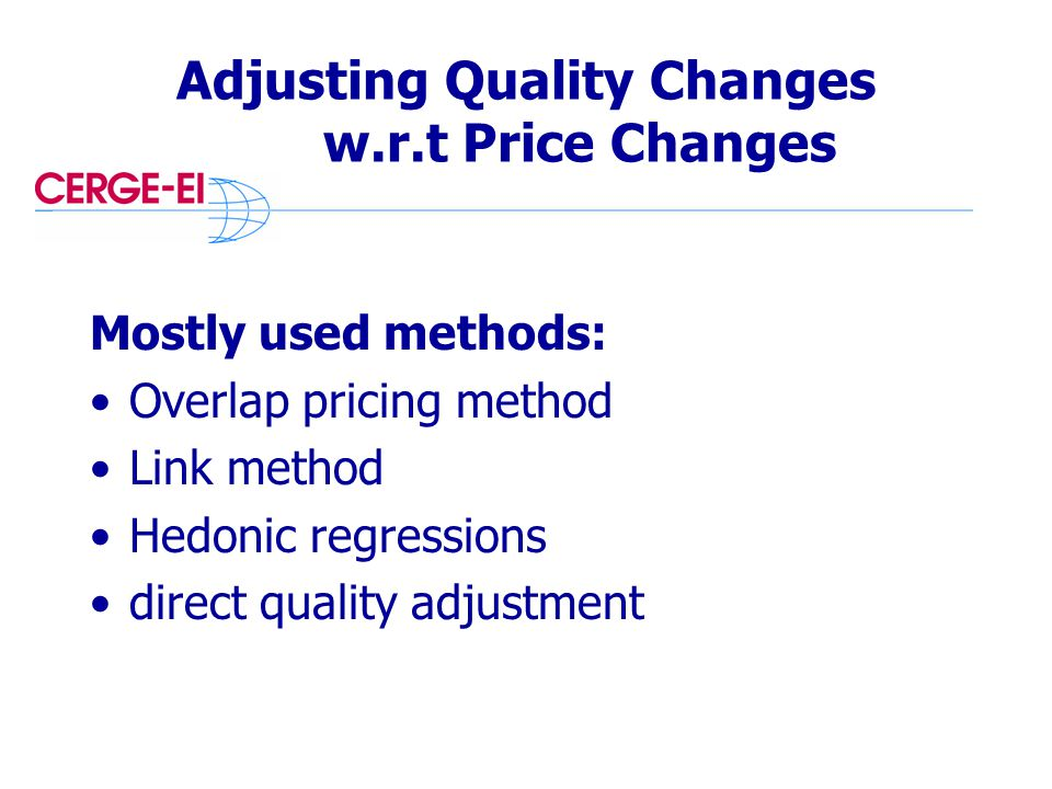Adjusting Quality Changes w.r.t Price Changes Mostly used methods: Overlap pricing method Link method Hedonic regressions direct quality adjustment