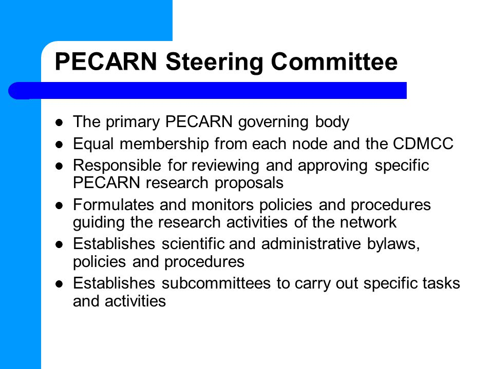 PECARN Steering Committee The primary PECARN governing body Equal membership from each node and the CDMCC Responsible for reviewing and approving specific PECARN research proposals Formulates and monitors policies and procedures guiding the research activities of the network Establishes scientific and administrative bylaws, policies and procedures Establishes subcommittees to carry out specific tasks and activities