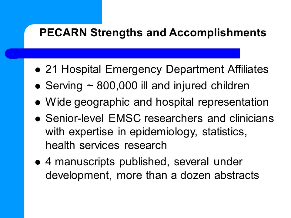 PECARN Strengths and Accomplishments 21 Hospital Emergency Department Affiliates Serving ~ 800,000 ill and injured children Wide geographic and hospital representation Senior-level EMSC researchers and clinicians with expertise in epidemiology, statistics, health services research 4 manuscripts published, several under development, more than a dozen abstracts