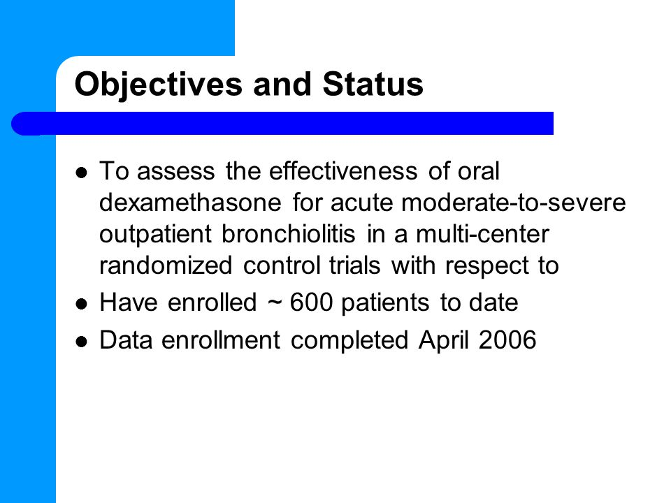 Objectives and Status To assess the effectiveness of oral dexamethasone for acute moderate-to-severe outpatient bronchiolitis in a multi-center randomized control trials with respect to Have enrolled ~ 600 patients to date Data enrollment completed April 2006