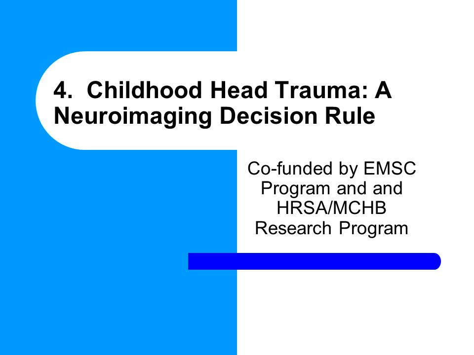 4. Childhood Head Trauma: A Neuroimaging Decision Rule Co-funded by EMSC Program and and HRSA/MCHB Research Program