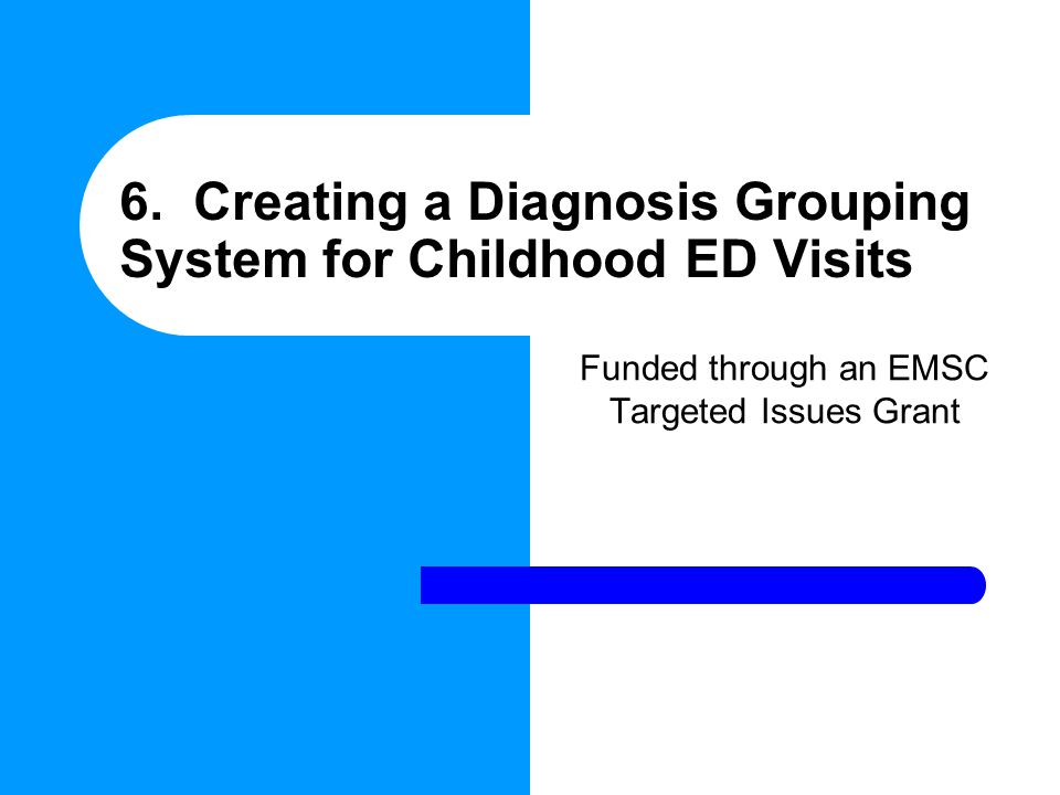 6. Creating a Diagnosis Grouping System for Childhood ED Visits Funded through an EMSC Targeted Issues Grant