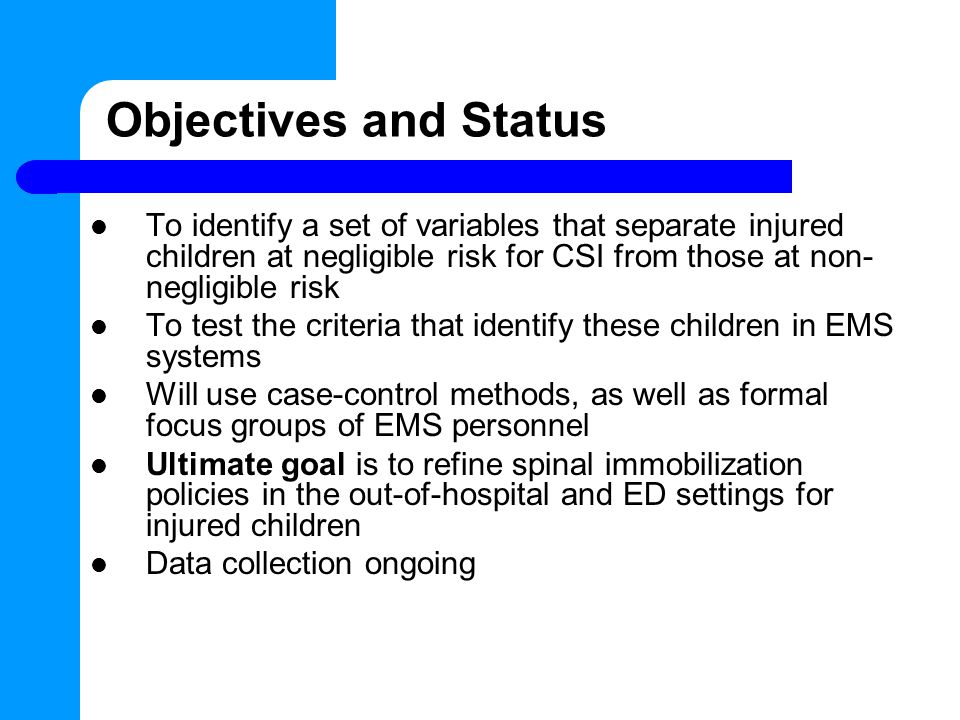 Objectives and Status To identify a set of variables that separate injured children at negligible risk for CSI from those at non- negligible risk To test the criteria that identify these children in EMS systems Will use case-control methods, as well as formal focus groups of EMS personnel Ultimate goal is to refine spinal immobilization policies in the out-of-hospital and ED settings for injured children Data collection ongoing