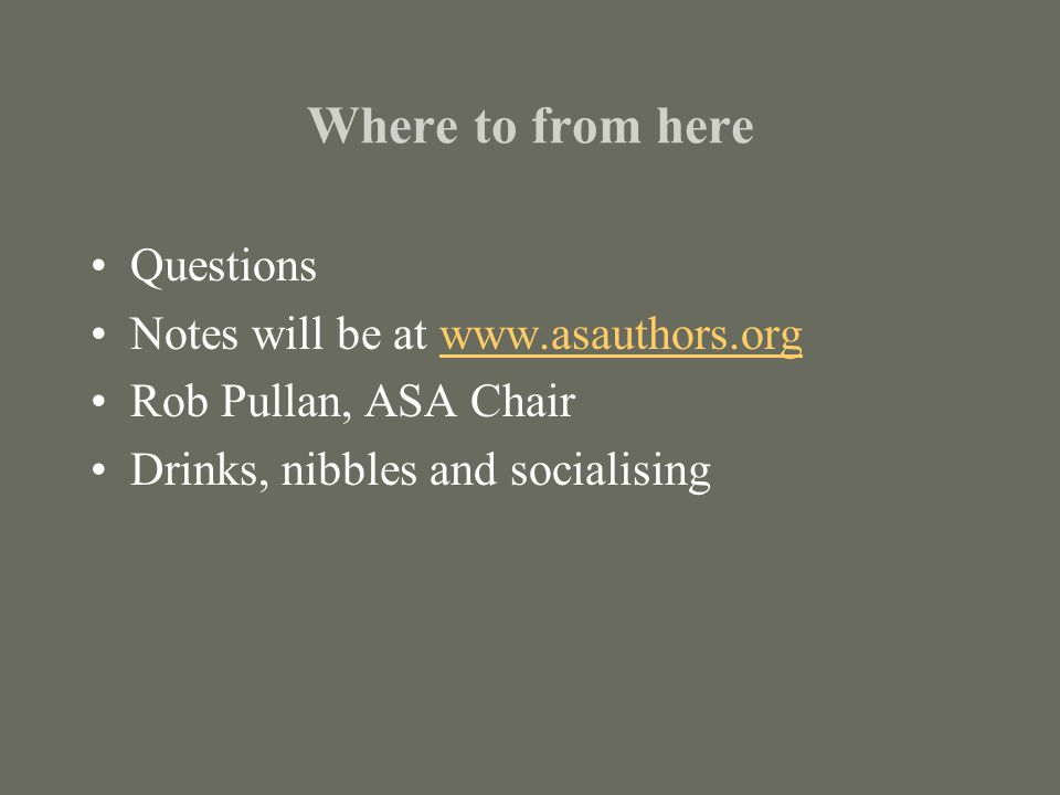 Where to from here Questions Notes will be at www.asauthors.orgwww.asauthors.org Rob Pullan, ASA Chair Drinks, nibbles and socialising