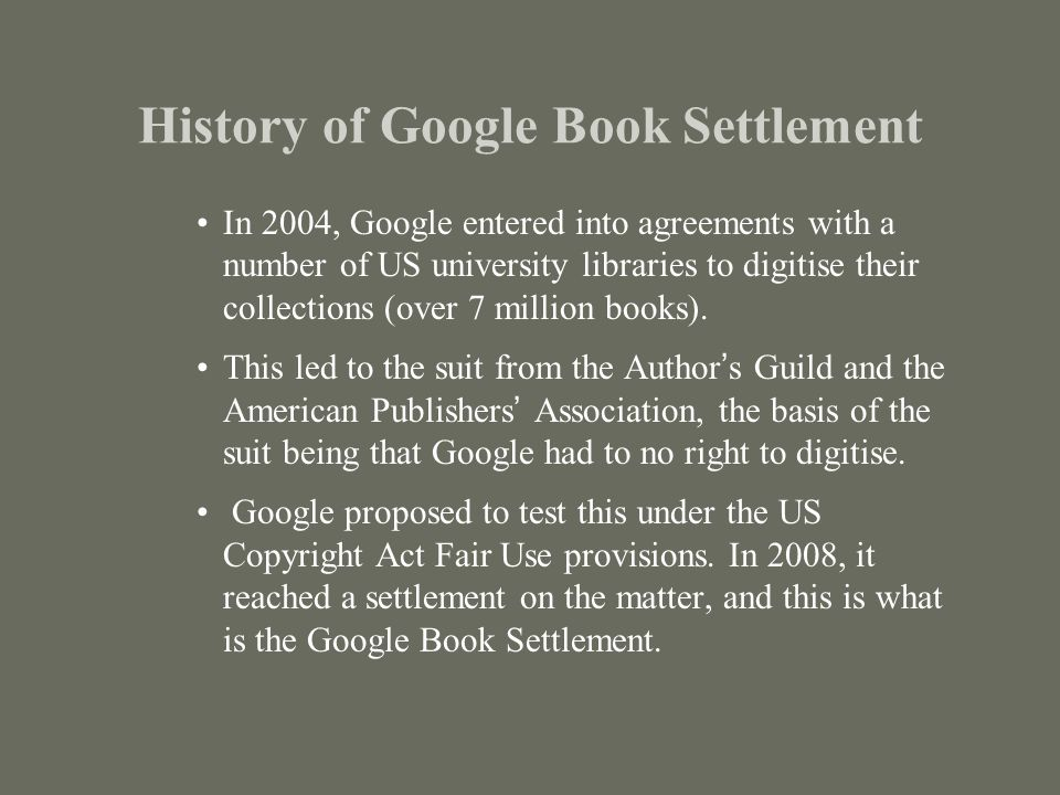 History of Google Book Settlement In 2004, Google entered into agreements with a number of US university libraries to digitise their collections (over 7 million books).