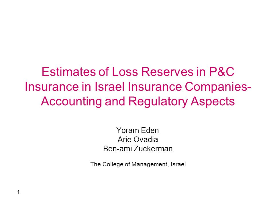 1 Estimates of Loss Reserves in P&C Insurance in Israel Insurance Companies- Accounting and Regulatory Aspects Yoram Eden Arie Ovadia Ben-ami Zuckerman The College of Management, Israel