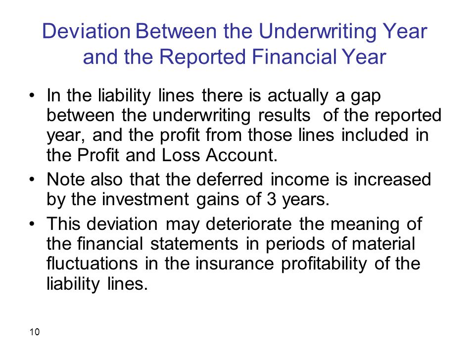 10 Deviation Between the Underwriting Year and the Reported Financial Year In the liability lines there is actually a gap between the underwriting results of the reported year, and the profit from those lines included in the Profit and Loss Account.