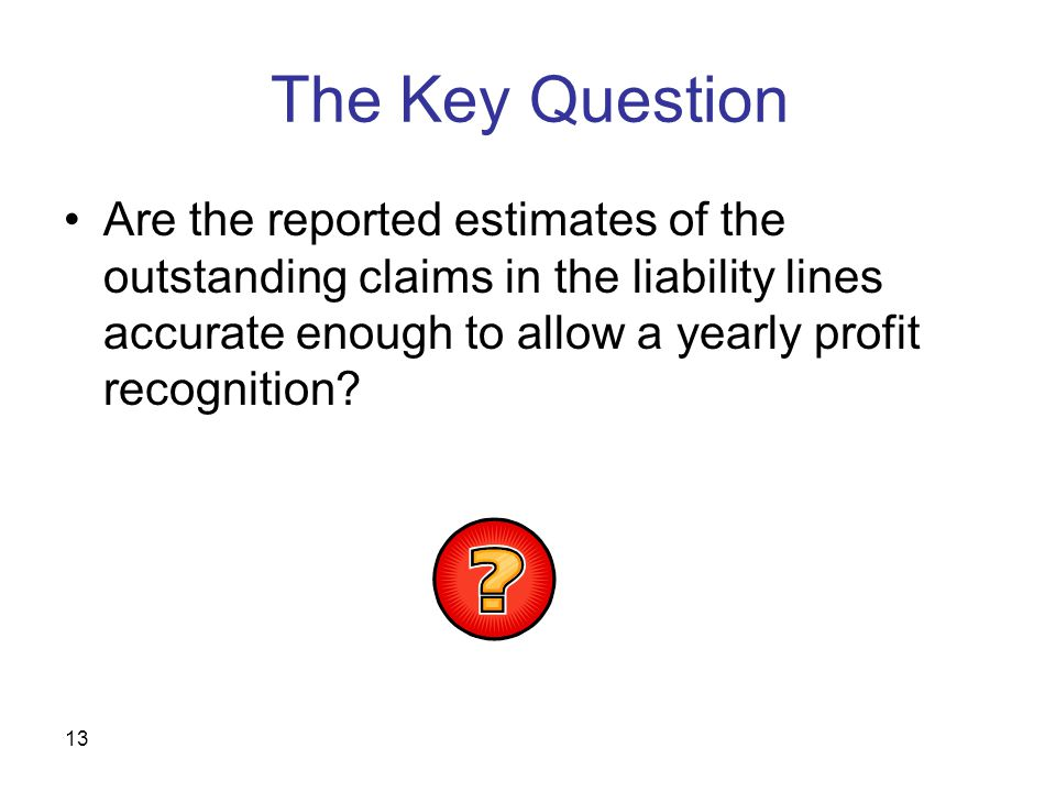 13 The Key Question Are the reported estimates of the outstanding claims in the liability lines accurate enough to allow a yearly profit recognition?