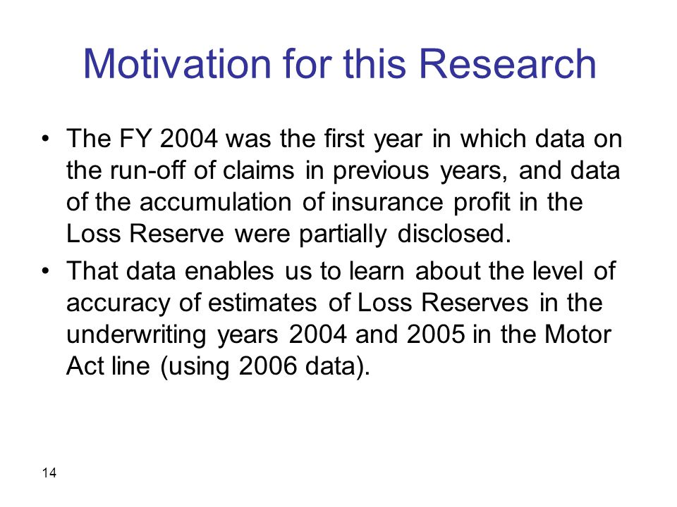 14 Motivation for this Research The FY 2004 was the first year in which data on the run-off of claims in previous years, and data of the accumulation of insurance profit in the Loss Reserve were partially disclosed.