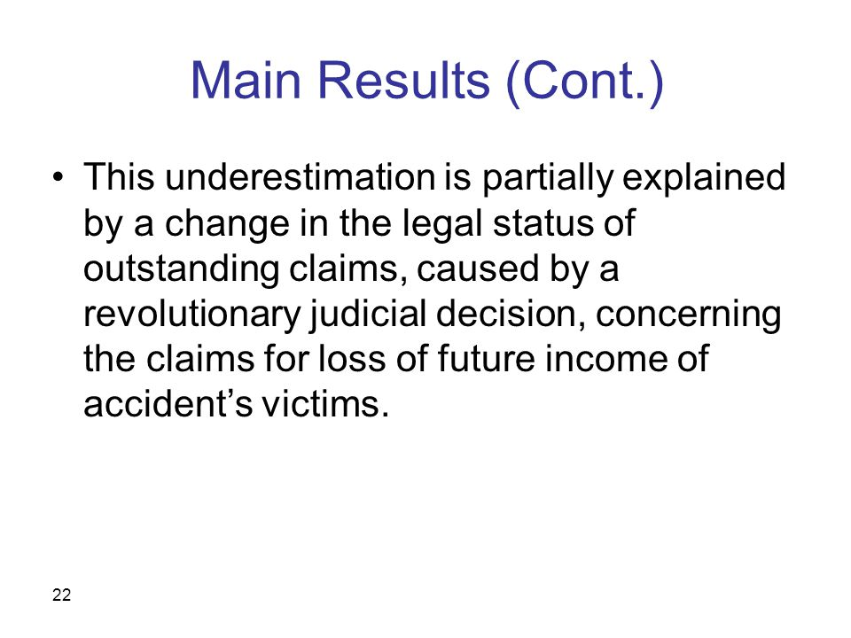22 Main Results (Cont.) This underestimation is partially explained by a change in the legal status of outstanding claims, caused by a revolutionary judicial decision, concerning the claims for loss of future income of accident's victims.