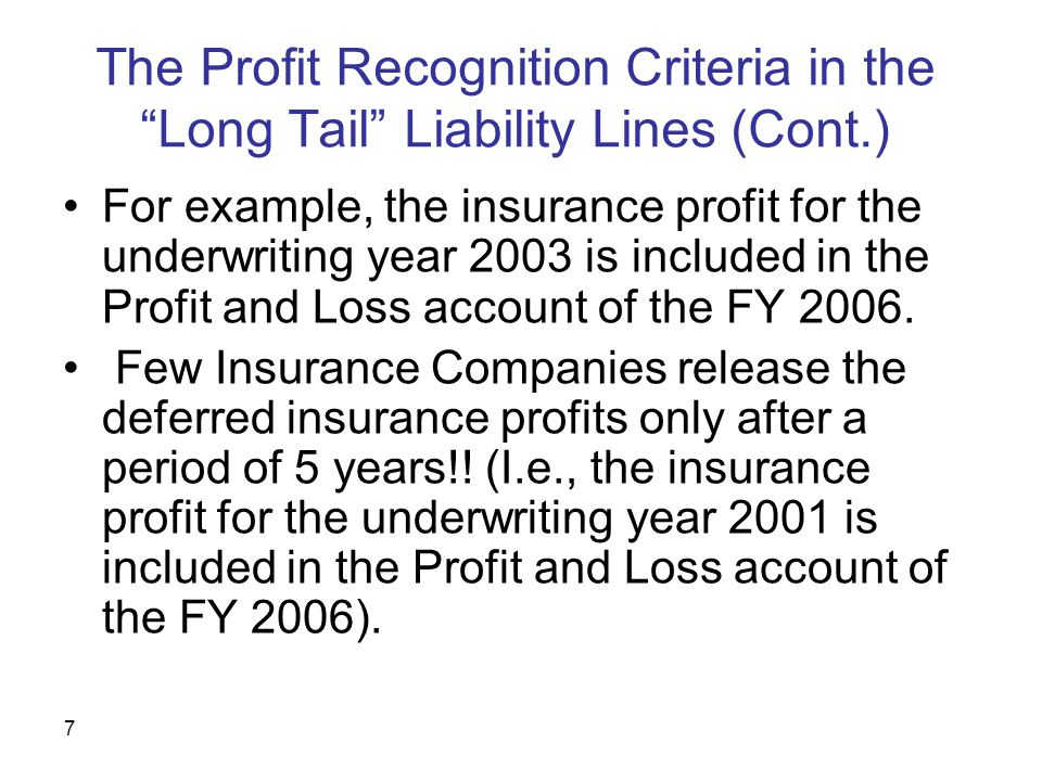 7 The Profit Recognition Criteria in the Long Tail Liability Lines (Cont.) For example, the insurance profit for the underwriting year 2003 is included in the Profit and Loss account of the FY 2006.