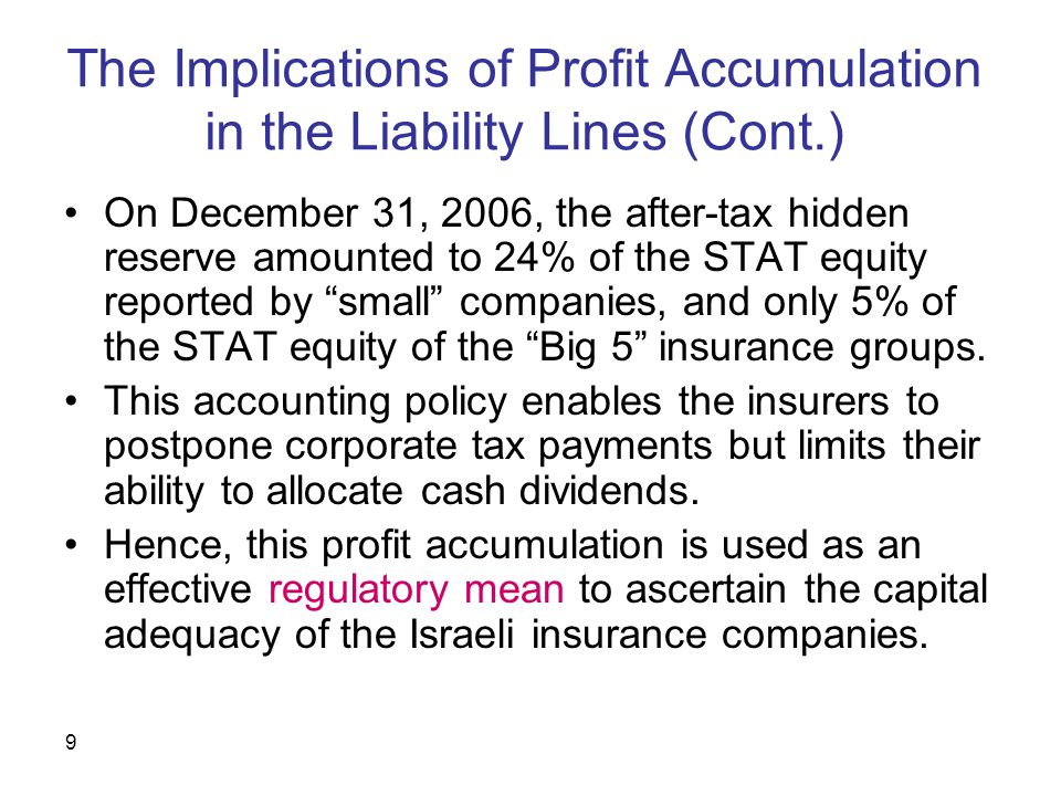 9 The Implications of Profit Accumulation in the Liability Lines (Cont.) On December 31, 2006, the after-tax hidden reserve amounted to 24% of the STAT equity reported by small companies, and only 5% of the STAT equity of the Big 5 insurance groups.